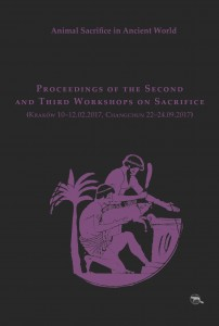 Animal Sacrifice in Ancient World. Proceedings of the Second and Third Workshops on Sacrifice (Kraków 10–12.02.2017, Changchun 22–24.09.2017)